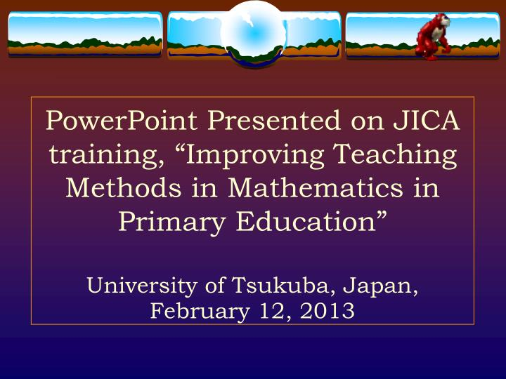 """PowerPoint Presented on JICA training, """"Improving Teaching Methods in Mathematics in Primary Education"""""""