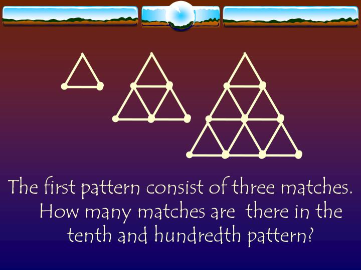 The first pattern consist of three matches. How many matches are  there in the tenth and hundredth pattern?