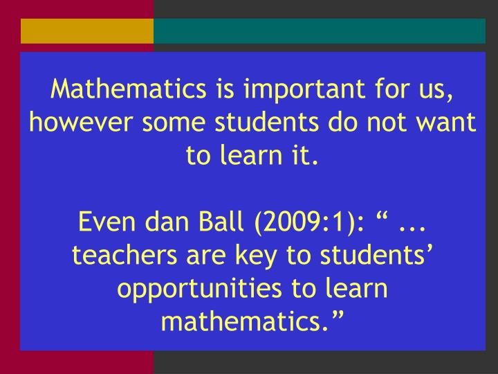 Mathematics is important for us, however some students do not want to learn it.