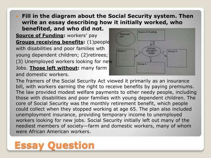 Fill in the diagram about the Social Security system. Then write an essay describing how it initially worked, who benefited, and who did not.