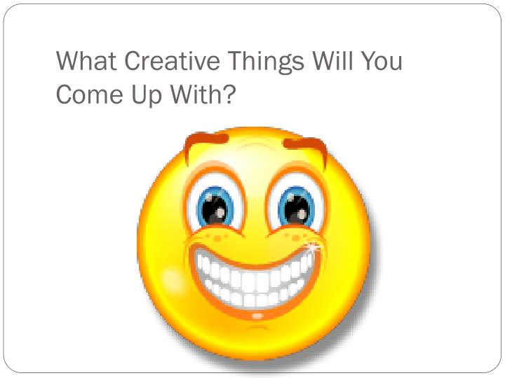 What Creative Things Will You Come Up With?