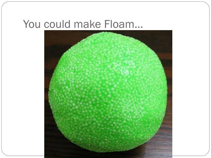 You could make floam