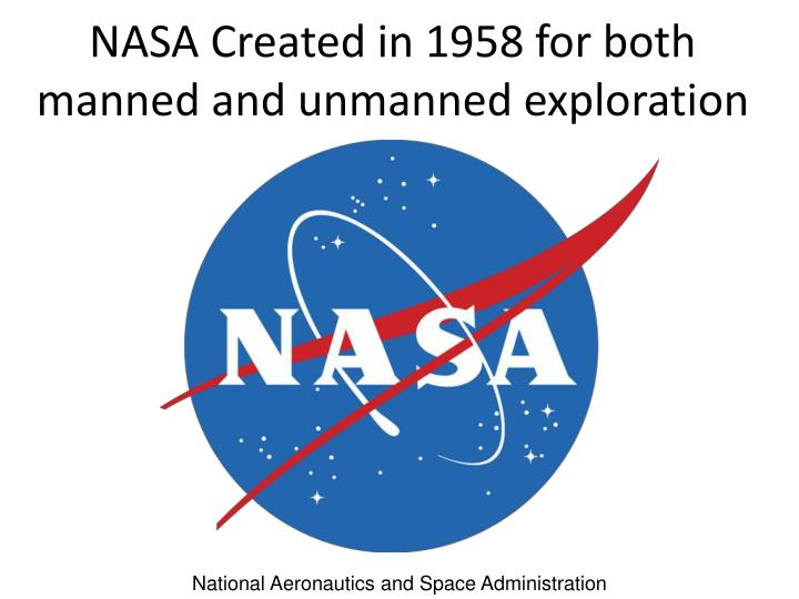 NASA Created in 1958 for both manned and unmanned exploration