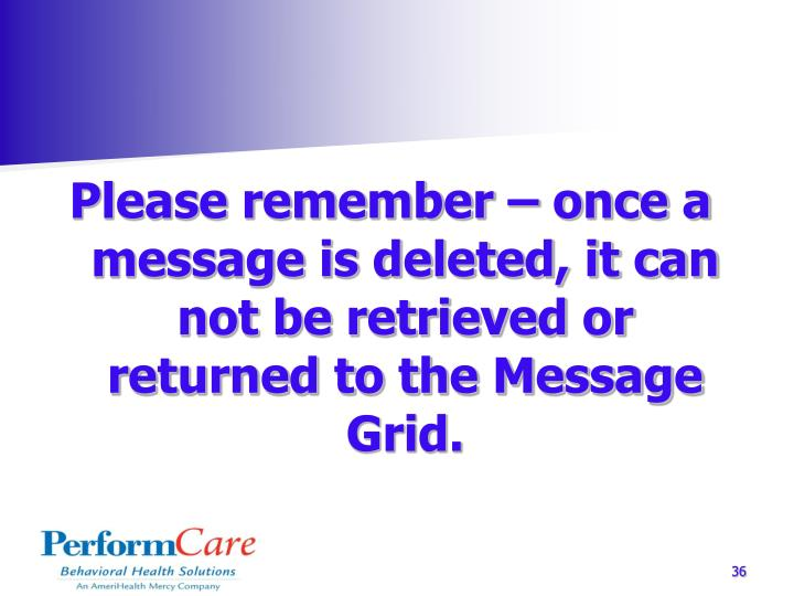 Please remember – once a message is deleted, it can not be retrieved or returned to the Message Grid.