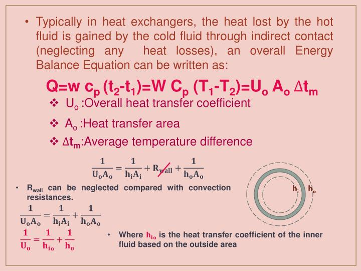 Typically in heat exchangers, the heat lost by the hot fluid is gained by the cold fluid through indirect contact (neglecting any  heat losses), an overall Energy Balance Equation can be written as: