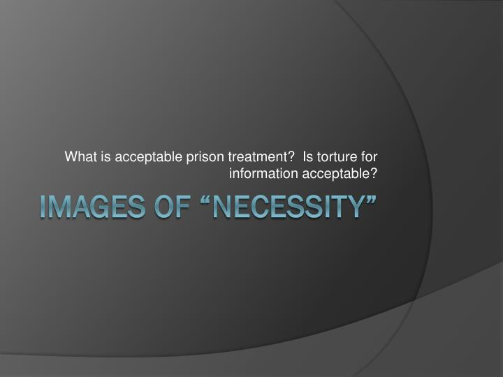 What is acceptable prison treatment?  Is torture for information acceptable?