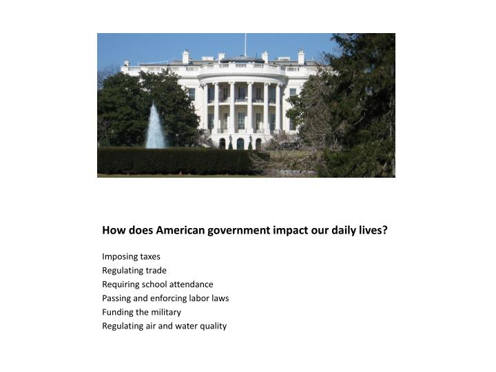 How does American government impact our daily lives?