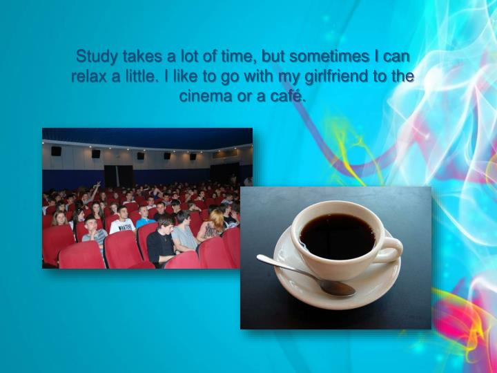 Study takes a lot of time, but sometimes I can relax a little. I like to go with my girlfriend to the cinema or a café.