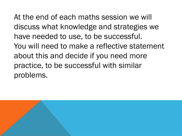 At the end of each maths session we will discuss what knowledge and strategies we have needed to use, to be successful.