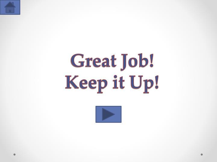Great Job!   Keep it Up!