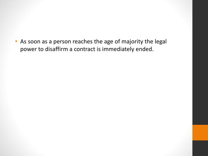 As soon as a person reaches the age of majority the legal power to disaffirm a contract is immediately ended.