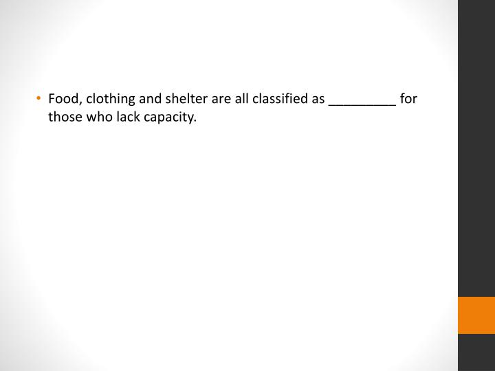 Food, clothing and shelter are all classified as _________ for those who lack capacity.