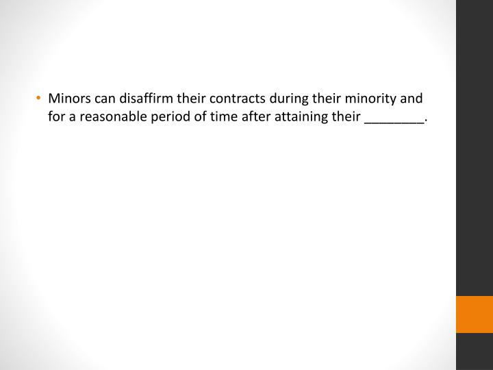 Minors can disaffirm their contracts during their minority and for a reasonable period of time after attaining their ________.
