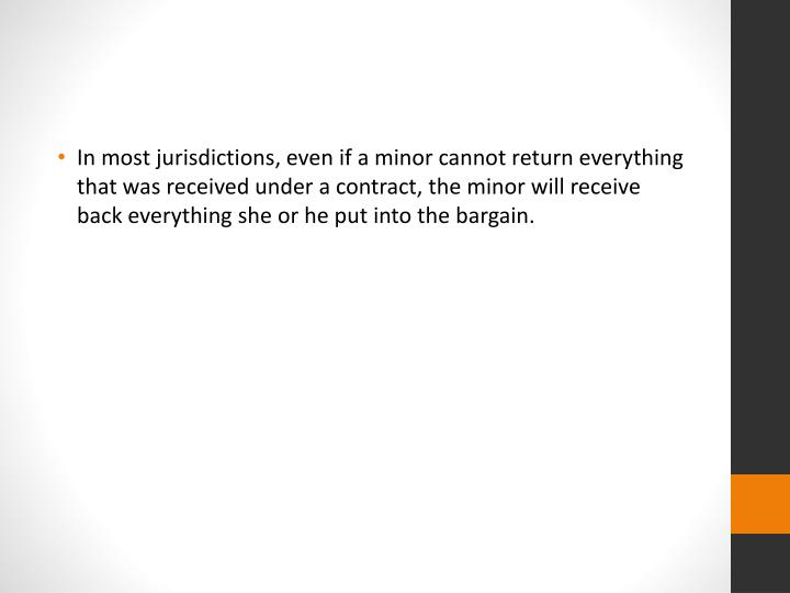 In most jurisdictions, even if a minor cannot return everything that was received under a contract, the minor will receive back everything she or he put into the bargain.