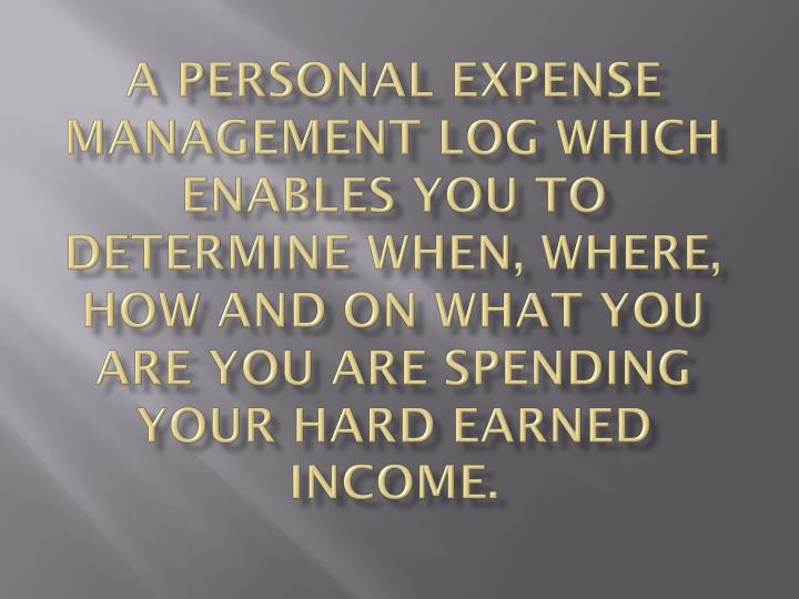 A Personal Expense Management log which enables you to determine when, where, how and on what you ar...