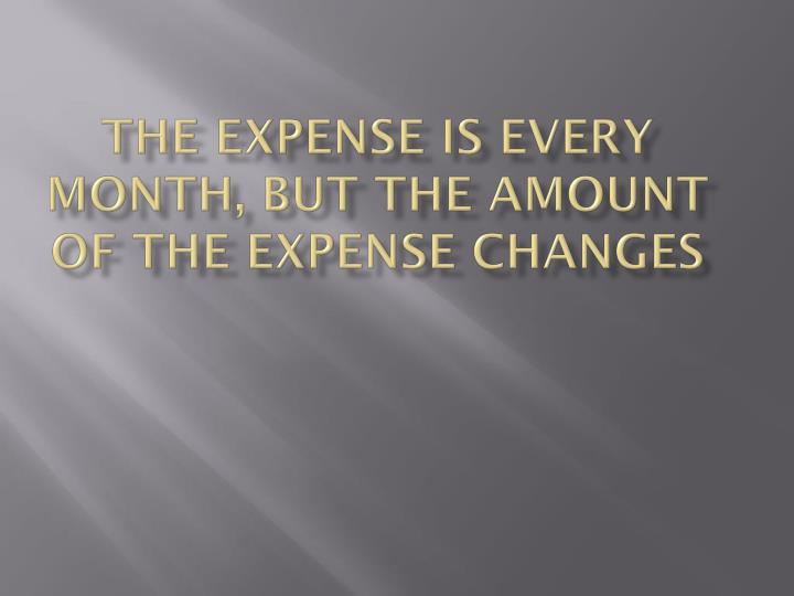 The expense is every month, but the amount of the expense changes