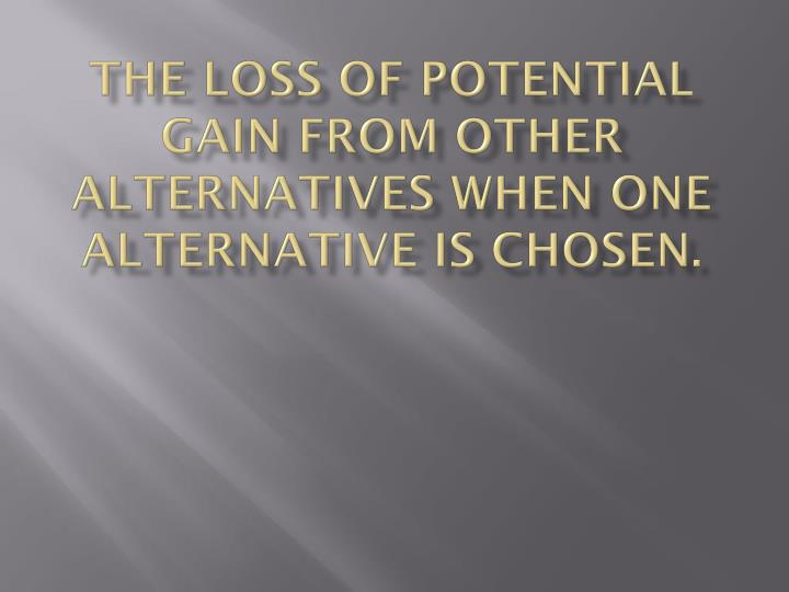 The loss of potential gain from other alternatives when one alternative is chosen.