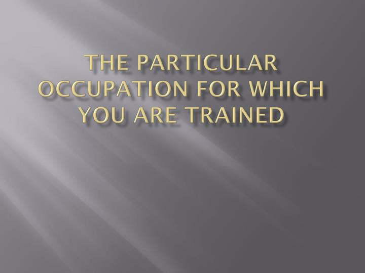 The particular occupation for which you are trained