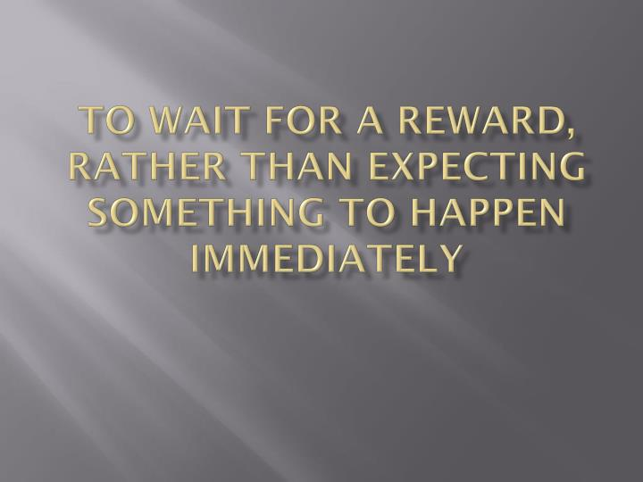 To wait for a reward, rather than expecting something to happen immediately