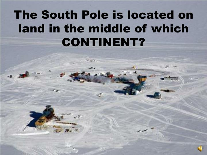 The South Pole is located on land in the middle of which CONTINENT?