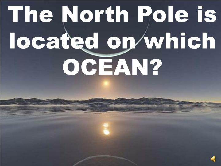 The North Pole is located on which OCEAN?