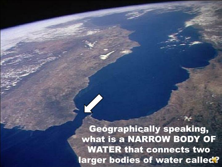 Geographically speaking, what is a NARROW BODY OF WATER that connects two larger bodies of water called?