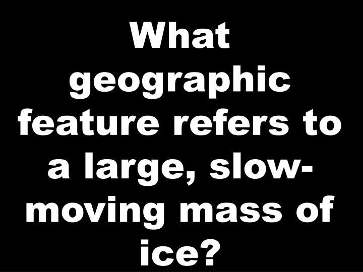What geographic feature refers to a large, slow-moving mass of ice?