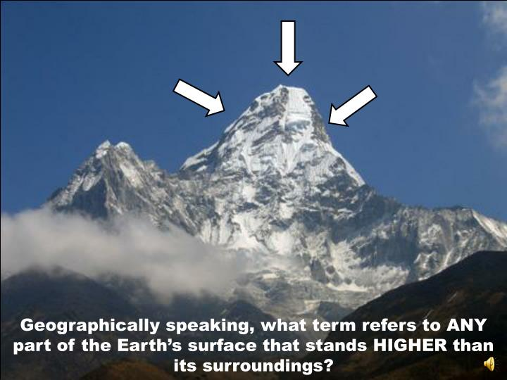 Geographically speaking, what term refers to ANY part of the Earth's surface that stands HIGHER than its surroundings?