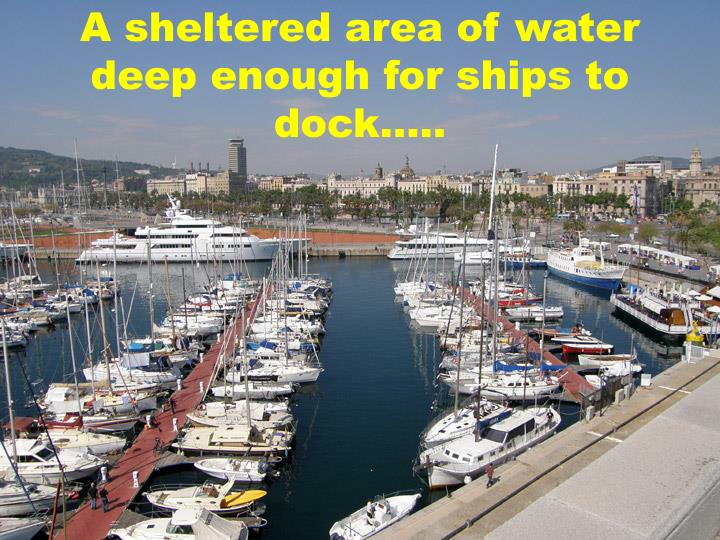 A sheltered area of water deep enough for ships to dock…..