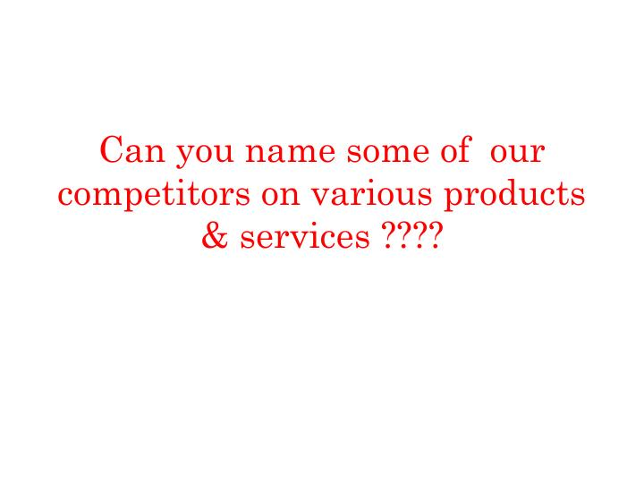 Can you name some of  our competitors on various products & services ????