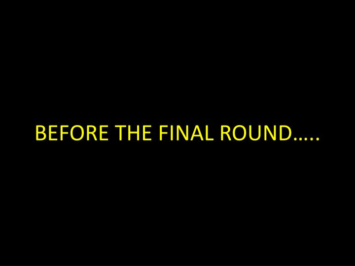 BEFORE THE FINAL ROUND…..