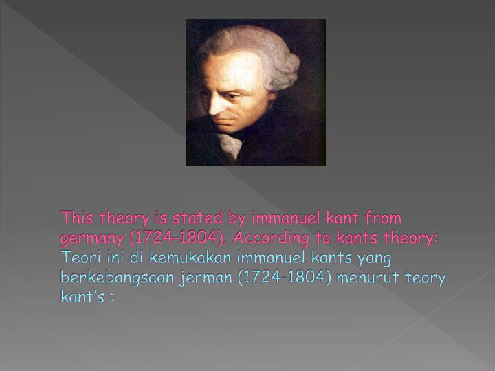 This theory is stated by immanuel kant from germany (1724-1804). According to kants theory: