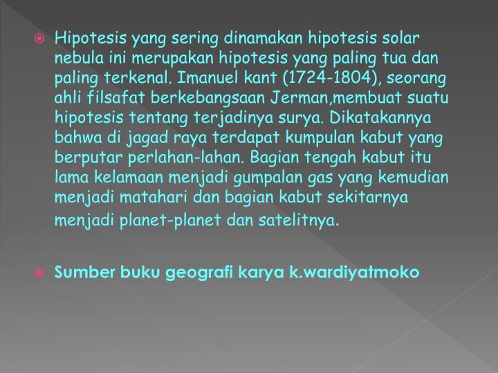 Hipotesis yang sering dinamakan hipotesis solar nebula ini merupakan hipotesis yang paling tua dan paling terkenal. Imanuel kant (1724-1804), seorang ahli filsafat berkebangsaan Jerman,membuat suatu hipotesis tentang terjadinya surya. Dikatakannya bahwa di jagad raya terdapat kumpulan kabut yang berputar perlahan-lahan. Bagian tengah kabut itu lama kelamaan menjadi gumpalan gas yang kemudian menjadi matahari dan bagian kabut sekitarnya menjadi planet-planet dan satelitnya