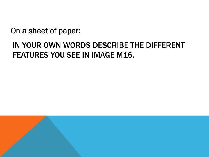 in your own words describe the different features you see in image M16.