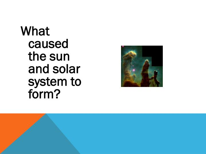 What caused the sun and solar system to form?