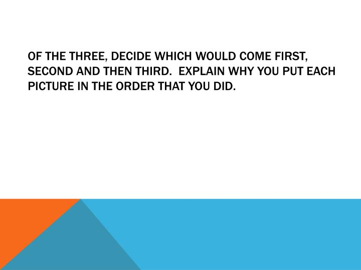 Of the three, decide which would come first, second and then third.  Explain why you put each picture in the order that you did.