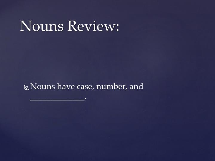 Nouns have case, number, and