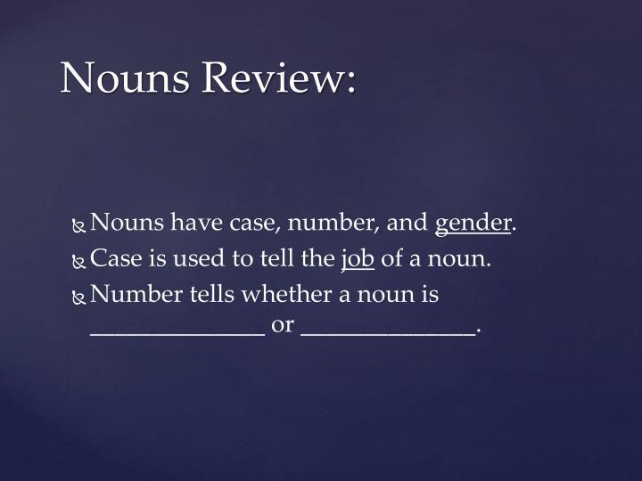 Nouns have case, number,