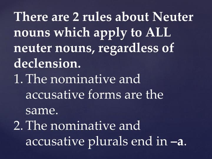 There are 2 rules about Neuter nouns which apply to ALL neuter nouns, regardless of declension.