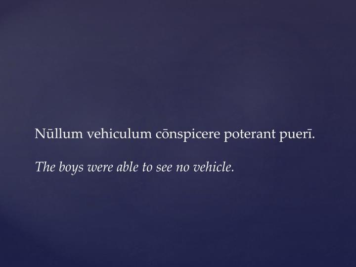 Nūllum vehiculum cōnspicere poterant
