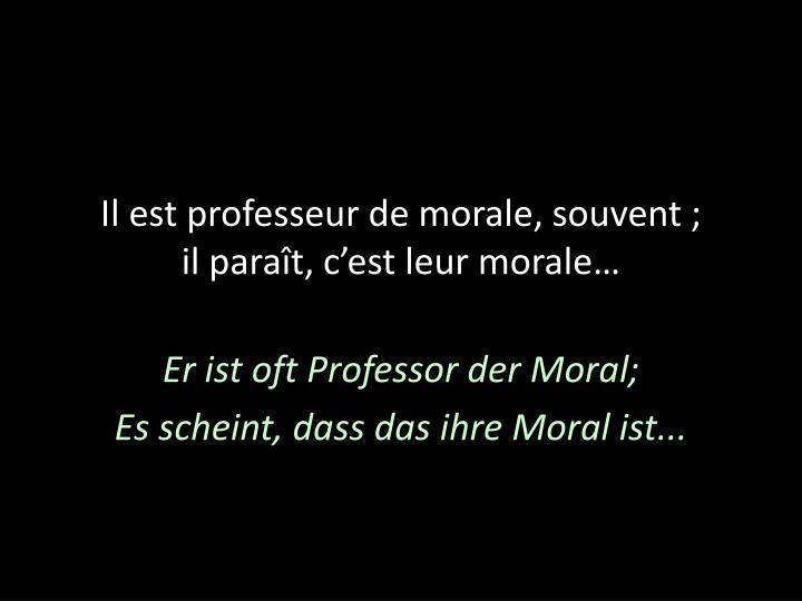 Il est professeur de morale, souvent;