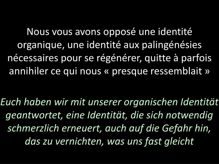 Nous vous avons opposé une identité organique, une identité aux palingénésies nécessaires pour se régénérer, quitte à parfois annihiler ce qui nous «presque ressemblait»