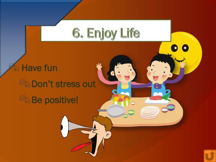 6. Enjoy Life