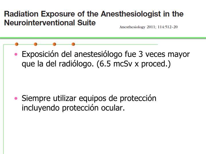 Exposición del anestesiólogo fue 3 veces mayor que la del radiólogo. (6.5