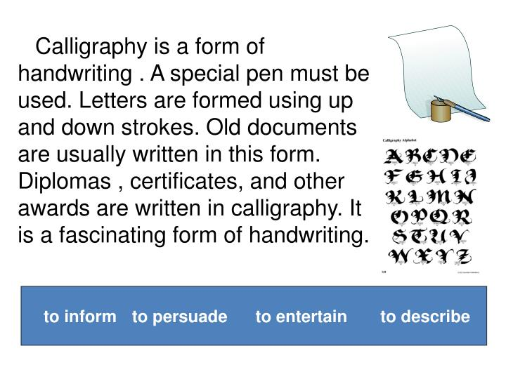 Calligraphy is a form of handwriting . A special pen must be used. Letters are formed using up and down strokes. Old documents are usually written in this form. Diplomas ,