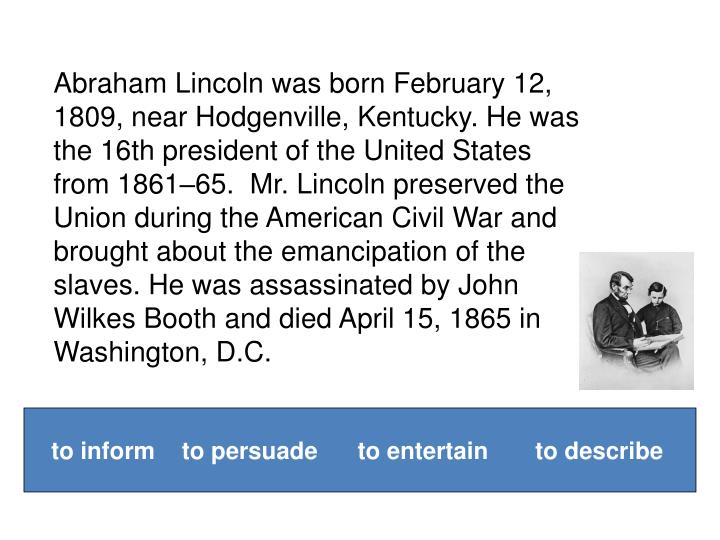 Abraham Lincoln was born February 12, 1809, near Hodgenville, Kentucky. He was the 16th president of the United States from 1861–65.  Mr. Lincoln preserved the Union during the American Civil War and brought about the emancipation of the slaves. He was assassinated by John Wilkes Booth and died April 15, 1865 in Washington, D.C.