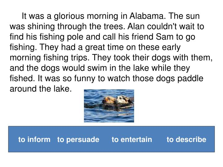 It was a glorious morning in Alabama. The sun was shining through the trees. Alan couldn't wait to find his fishing pole and call his friend Sam to go fishing. They had a great time on these early morning fishing trips. They took their dogs with