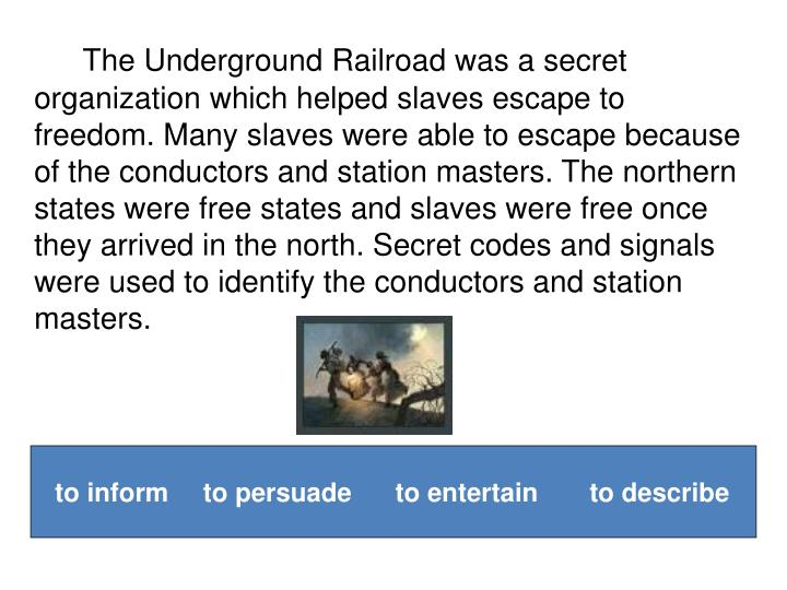 The Underground Railroad was a secret organization which helped slaves escape to freedom. Many slaves were able to escape because of the conductors and station masters. The northern states were free states and slaves were free once they arrived in the north. Secret codes and signals were used to identify the conductors and station masters.