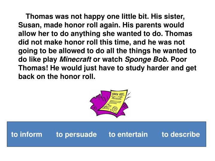 Thomas was not happy one little bit. His sister, Susan, made honor roll again. His parents would allow her to do anything she wanted to do. Thomas did not make honor roll this time, and he was not going to be allowed to do all the things he wanted to do like play