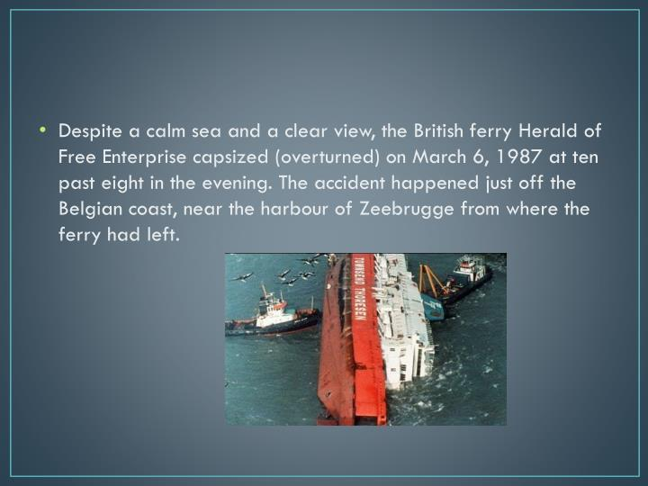 Despite a calm sea and a clear view, the British ferry Herald of Free Enterprise capsized (overturned) on March 6, 1987 at ten past eight in the evening. The accident happened just off the Belgian coast, near the